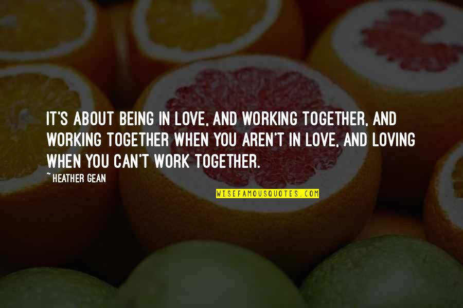 Love And Working Together Quotes By Heather Gean: It's about being in love, and working together,