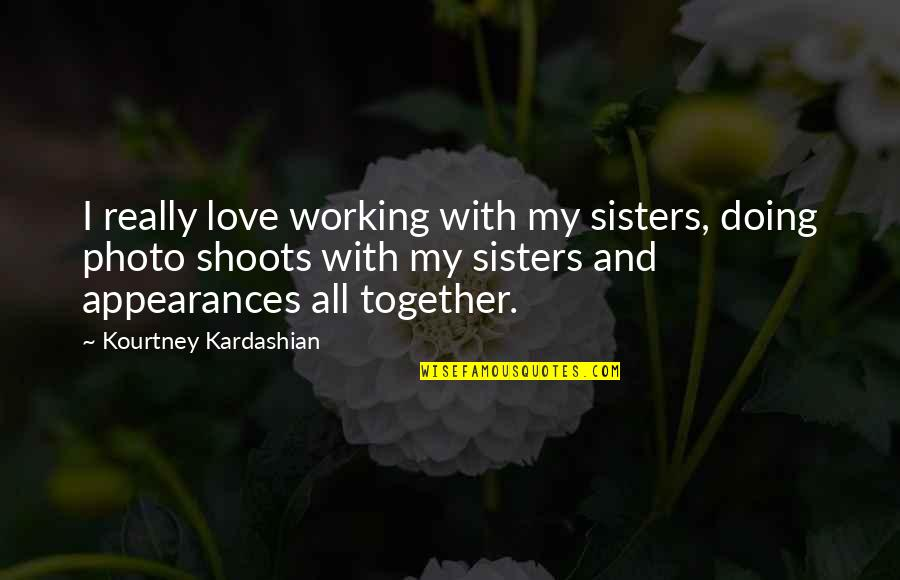Love And Working Together Quotes By Kourtney Kardashian: I really love working with my sisters, doing