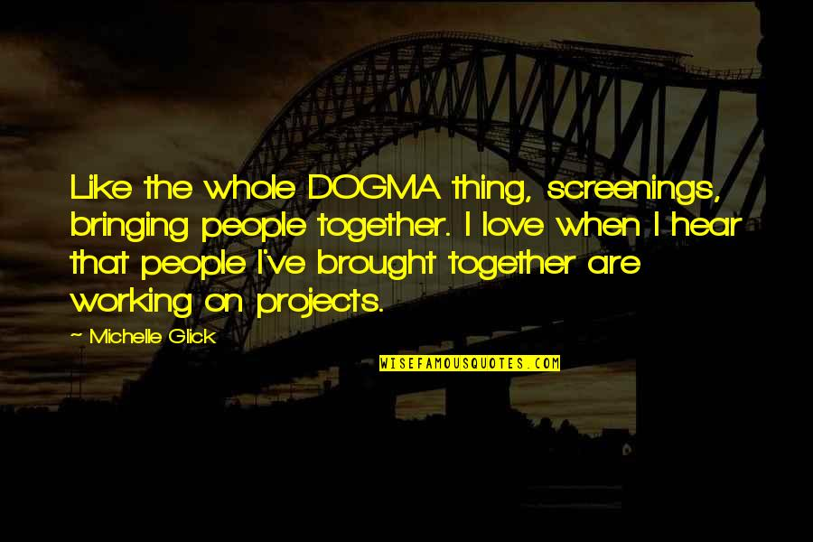 Love And Working Together Quotes By Michelle Glick: Like the whole DOGMA thing, screenings, bringing people