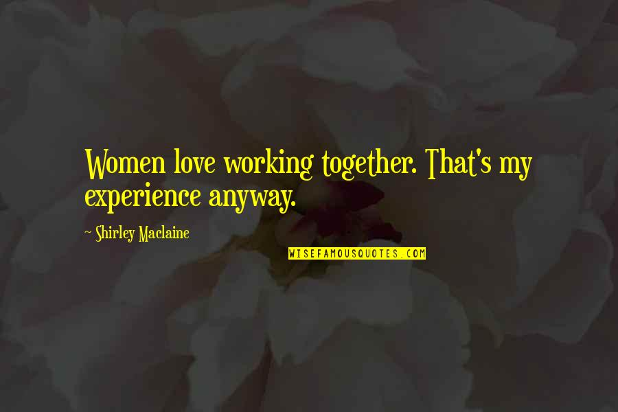 Love And Working Together Quotes By Shirley Maclaine: Women love working together. That's my experience anyway.