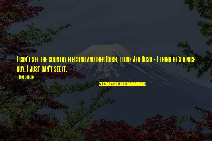 Love Another Guy Quotes By Tom Coburn: I can't see the country electing another Bush,