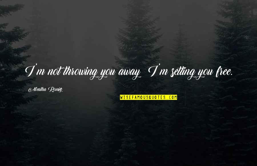 Love Anthony Quotes By Aleatha Romig: I'm not throwing you away! I'm setting you