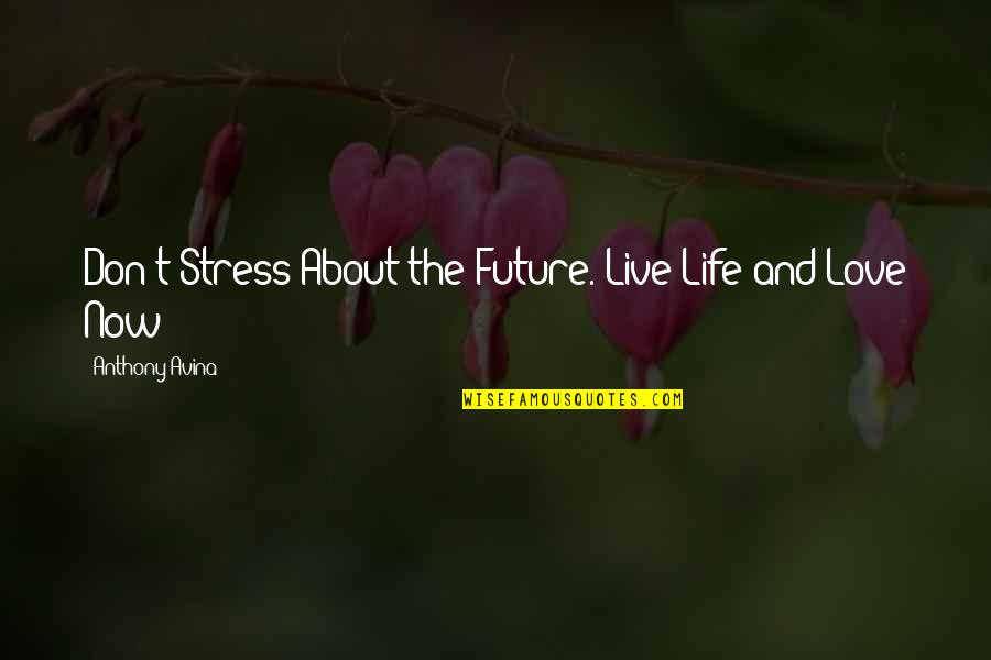 Love Anthony Quotes By Anthony Avina: Don't Stress About the Future. Live Life and