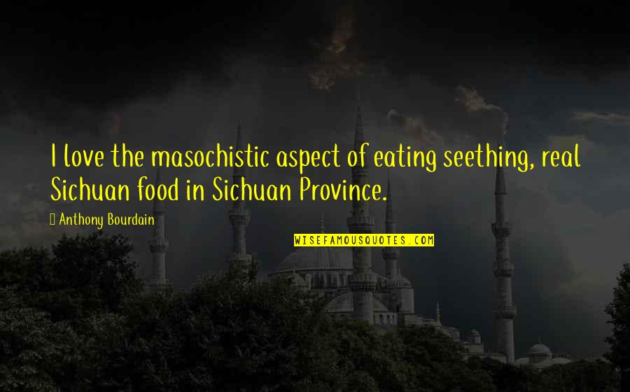 Love Anthony Quotes By Anthony Bourdain: I love the masochistic aspect of eating seething,