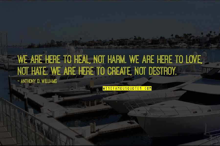 Love Anthony Quotes By Anthony D. Williams: We are here to heal, not harm. We