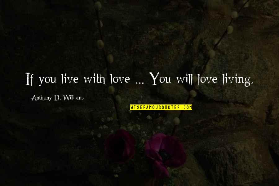 Love Anthony Quotes By Anthony D. Williams: If you live with love ... You will