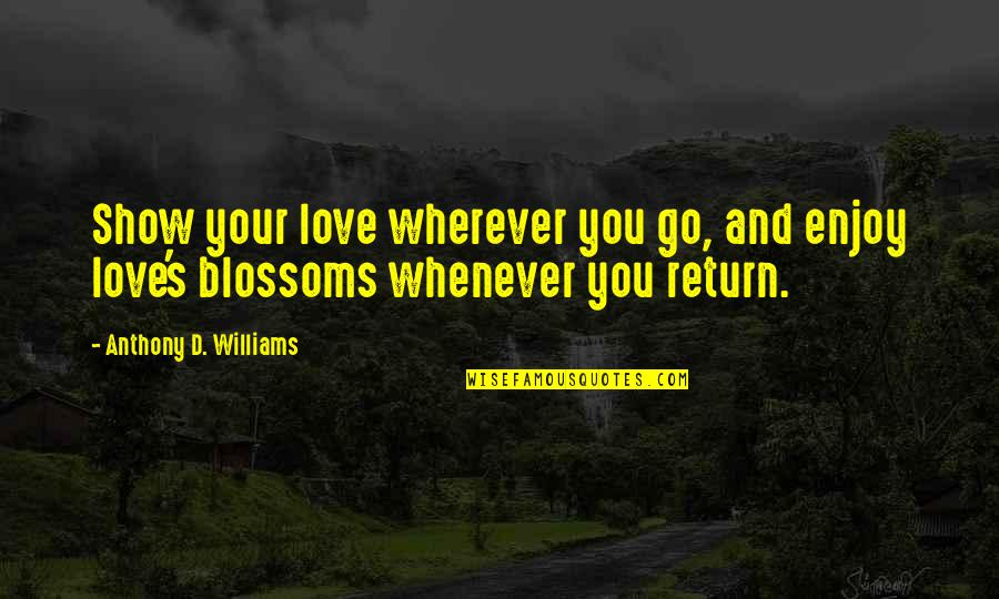 Love Anthony Quotes By Anthony D. Williams: Show your love wherever you go, and enjoy