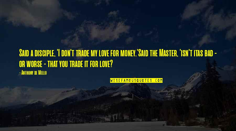 Love Anthony Quotes By Anthony De Mello: Said a disciple, 'I don't trade my love