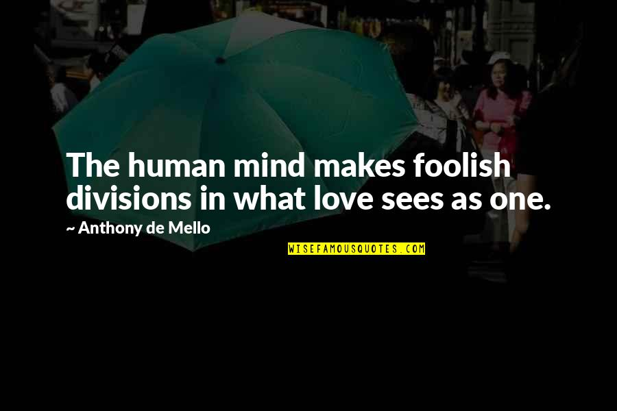 Love Anthony Quotes By Anthony De Mello: The human mind makes foolish divisions in what