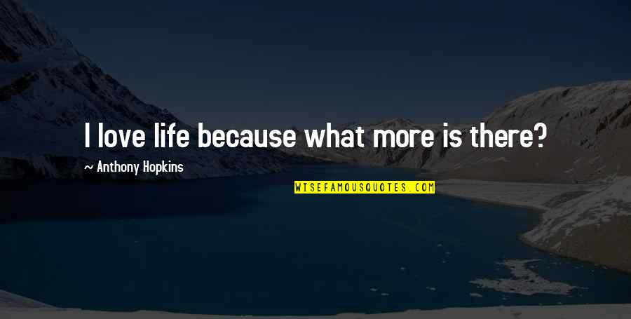 Love Anthony Quotes By Anthony Hopkins: I love life because what more is there?