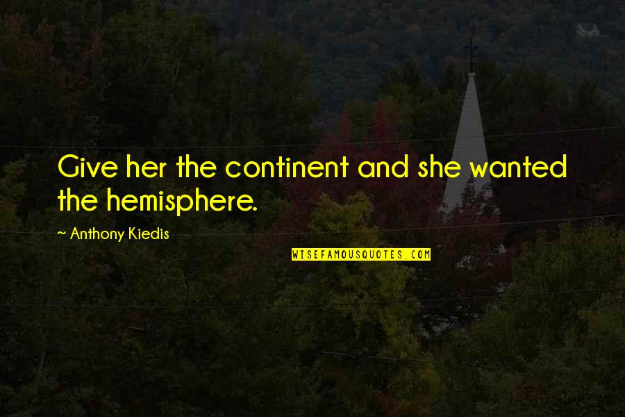 Love Anthony Quotes By Anthony Kiedis: Give her the continent and she wanted the