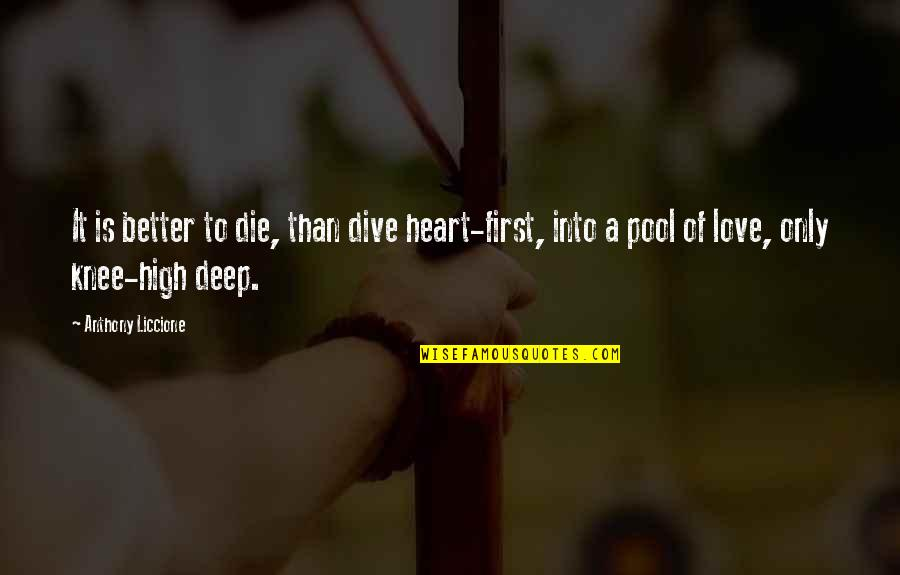 Love Anthony Quotes By Anthony Liccione: It is better to die, than dive heart-first,