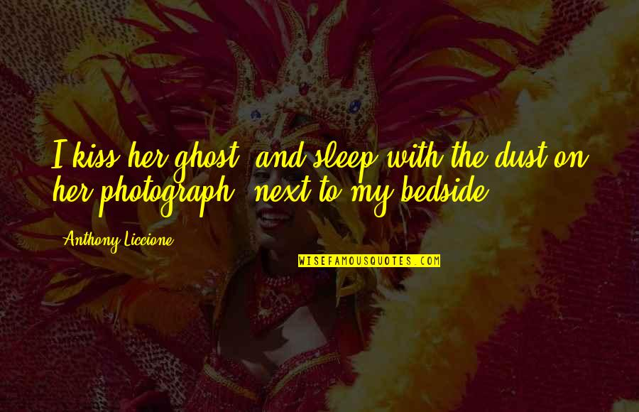 Love Anthony Quotes By Anthony Liccione: I kiss her ghost, and sleep with the