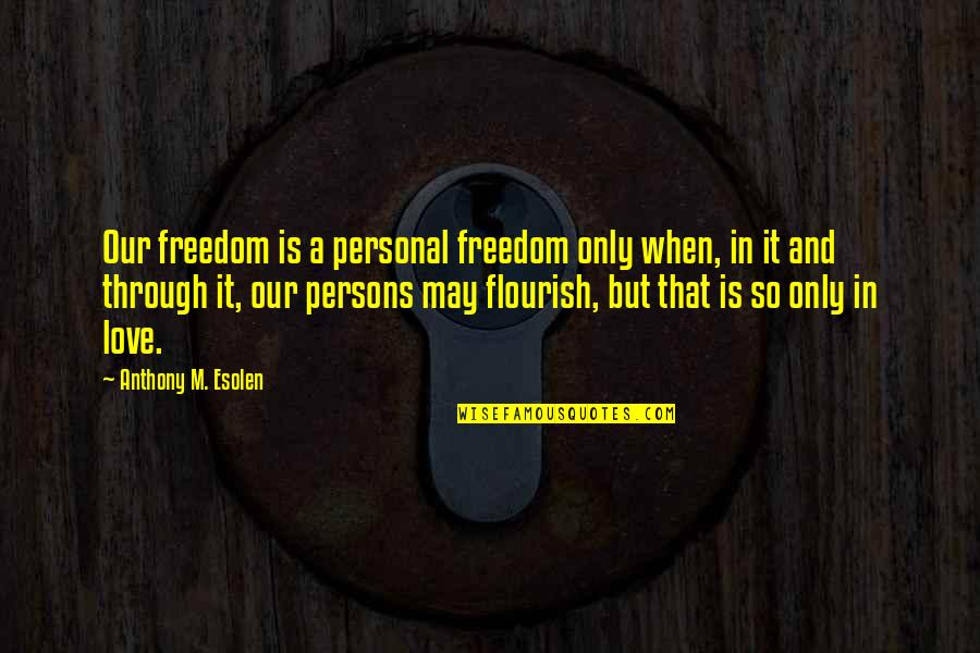 Love Anthony Quotes By Anthony M. Esolen: Our freedom is a personal freedom only when,