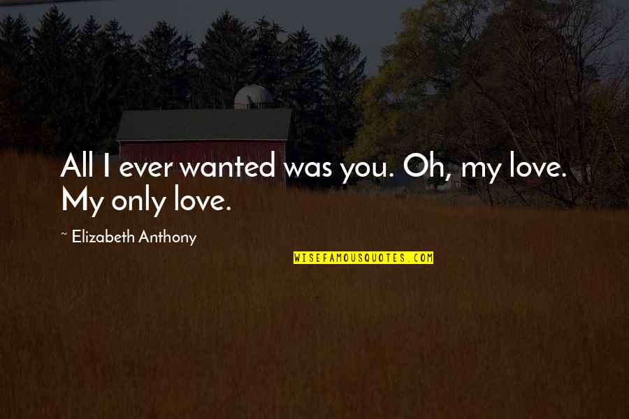 Love Anthony Quotes By Elizabeth Anthony: All I ever wanted was you. Oh, my