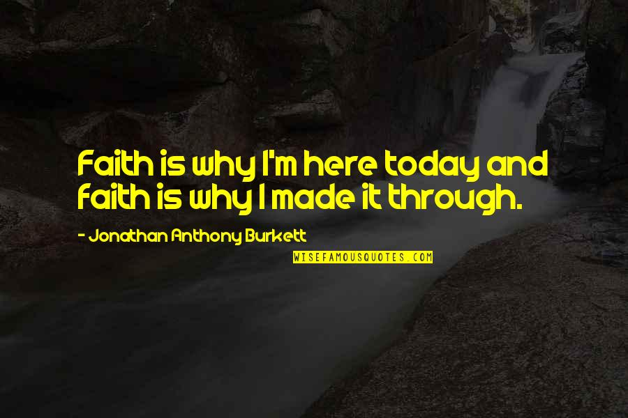 Love Anthony Quotes By Jonathan Anthony Burkett: Faith is why I'm here today and faith