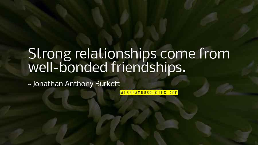 Love Anthony Quotes By Jonathan Anthony Burkett: Strong relationships come from well-bonded friendships.