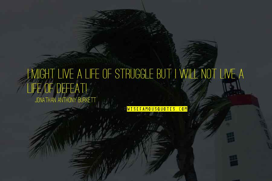 Love Anthony Quotes By Jonathan Anthony Burkett: I might live a life of struggle but