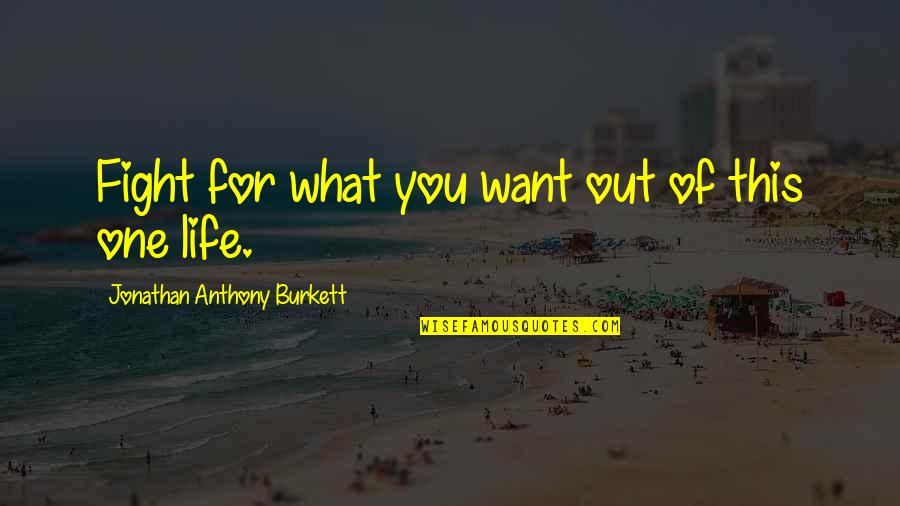 Love Anthony Quotes By Jonathan Anthony Burkett: Fight for what you want out of this
