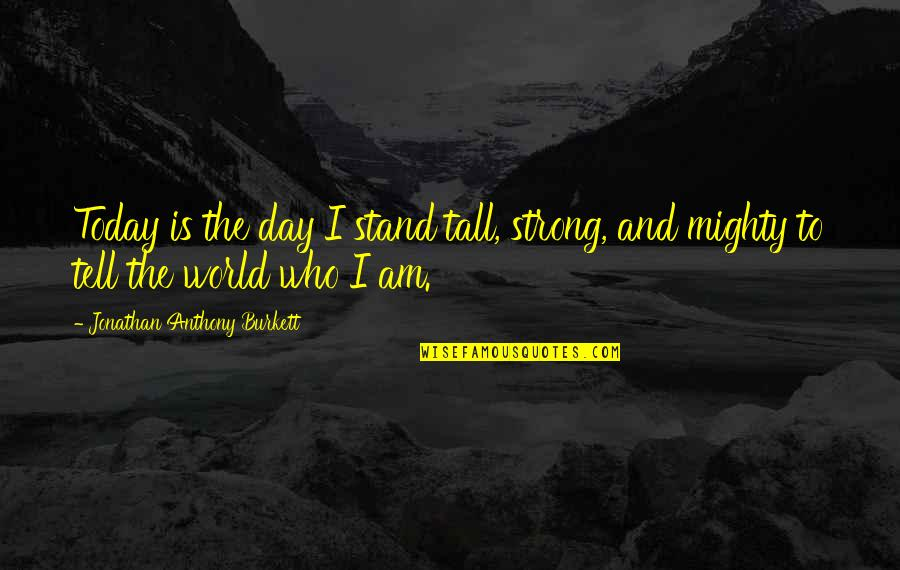 Love Anthony Quotes By Jonathan Anthony Burkett: Today is the day I stand tall, strong,