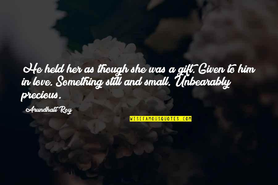 Love As Though Quotes By Arundhati Roy: He held her as though she was a