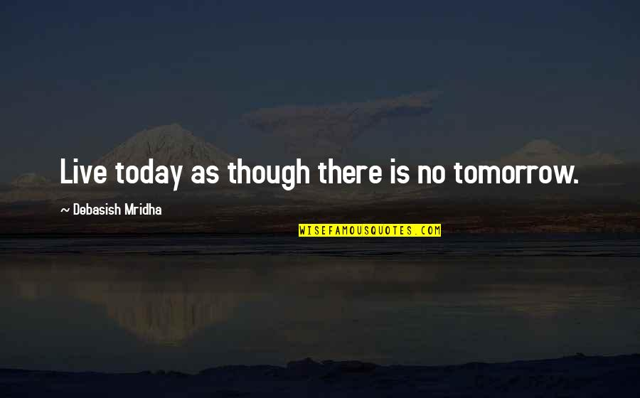 Love As Though Quotes By Debasish Mridha: Live today as though there is no tomorrow.