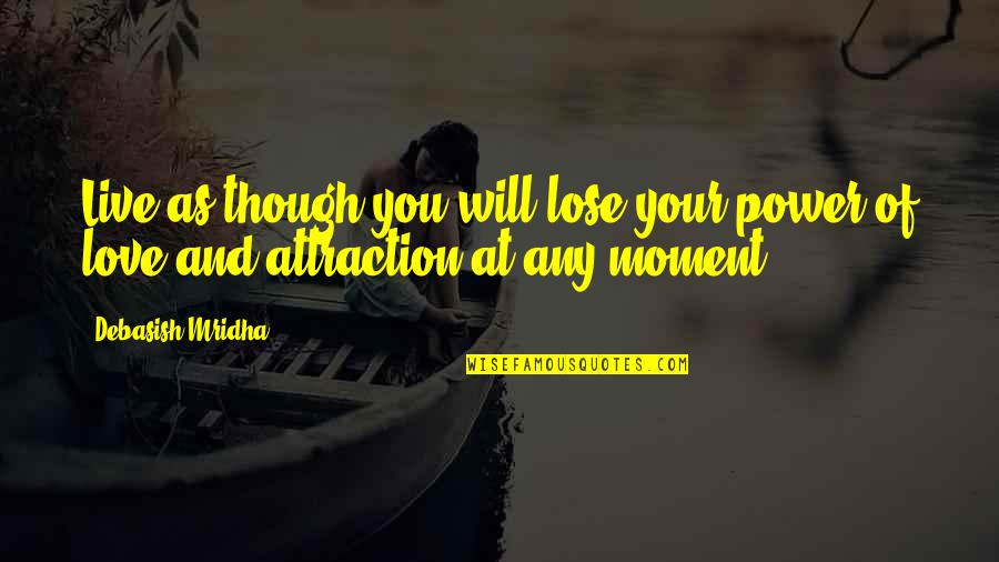 Love As Though Quotes By Debasish Mridha: Live as though you will lose your power