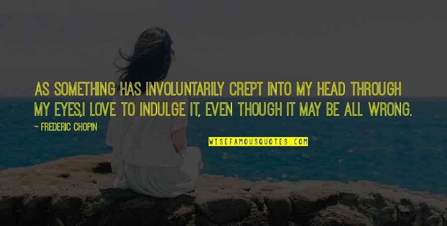 Love As Though Quotes By Frederic Chopin: As something has involuntarily crept into my head