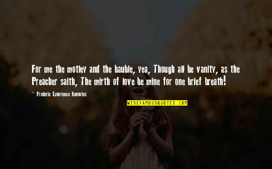 Love As Though Quotes By Frederic Lawrence Knowles: For me the motley and the bauble, yea,