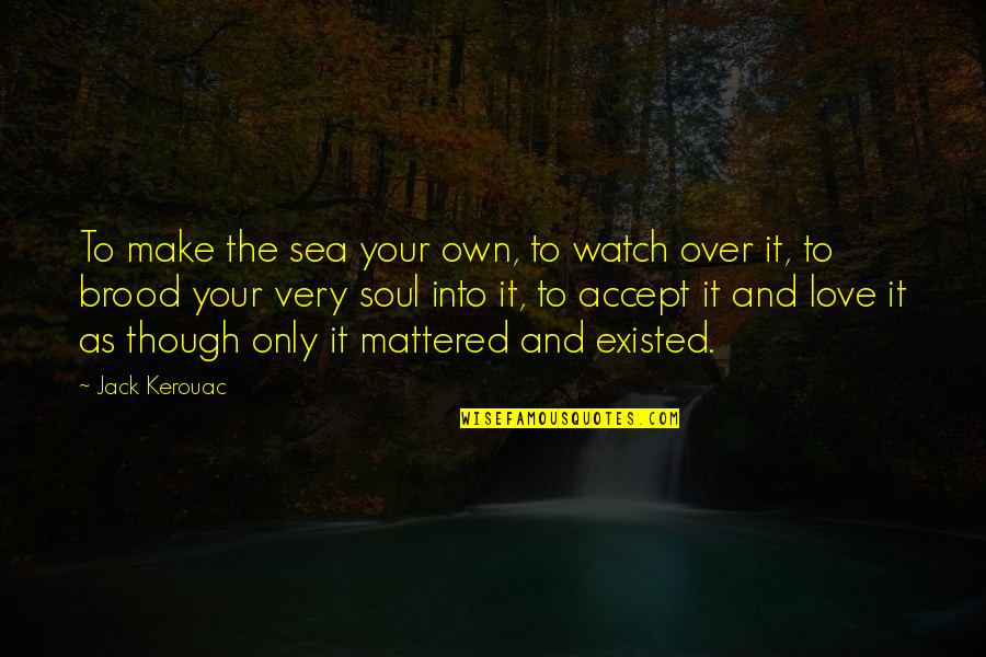 Love As Though Quotes By Jack Kerouac: To make the sea your own, to watch