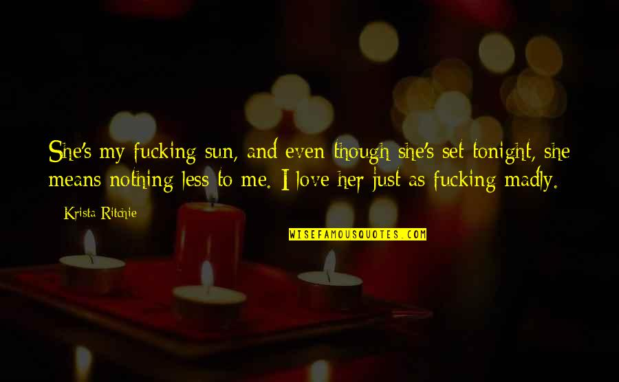 Love As Though Quotes By Krista Ritchie: She's my fucking sun, and even though she's