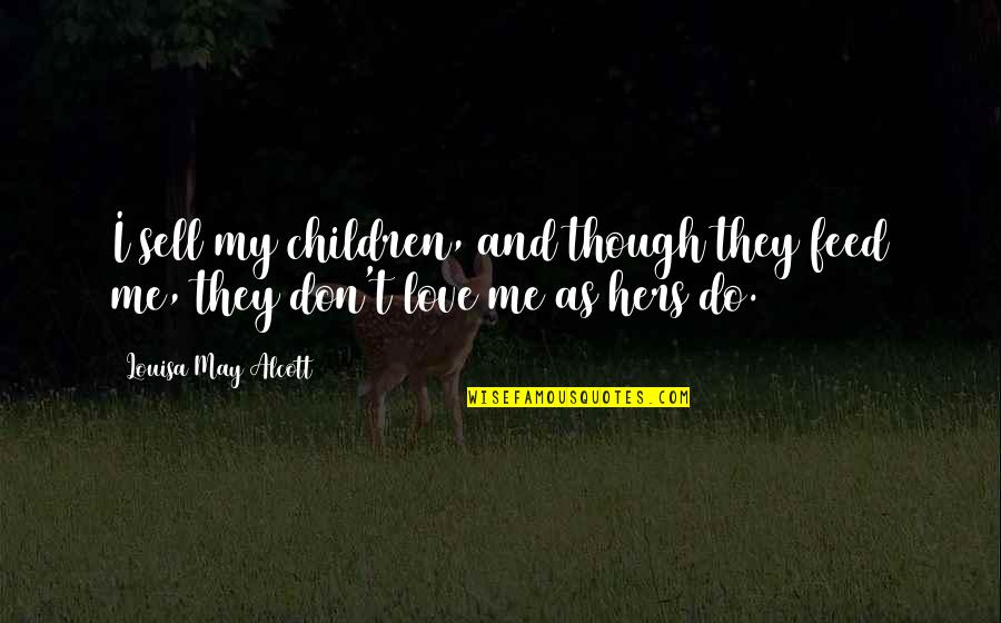 Love As Though Quotes By Louisa May Alcott: I sell my children, and though they feed