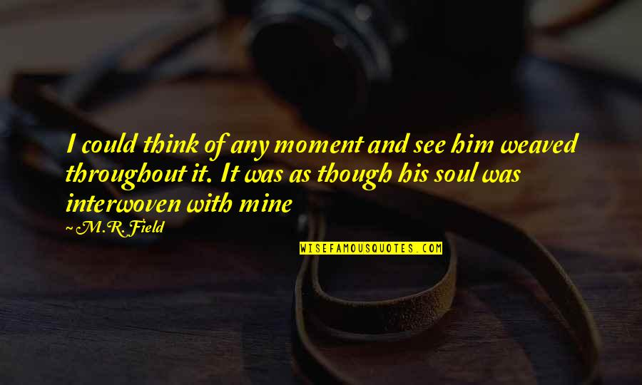 Love As Though Quotes By M.R. Field: I could think of any moment and see