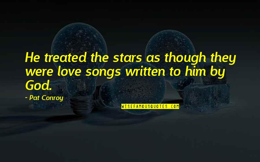 Love As Though Quotes By Pat Conroy: He treated the stars as though they were
