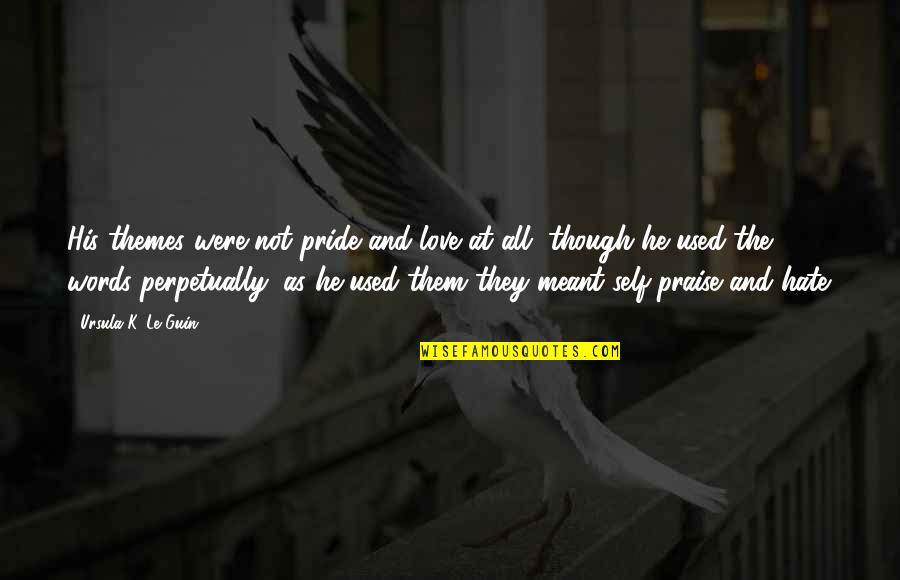 Love As Though Quotes By Ursula K. Le Guin: His themes were not pride and love at