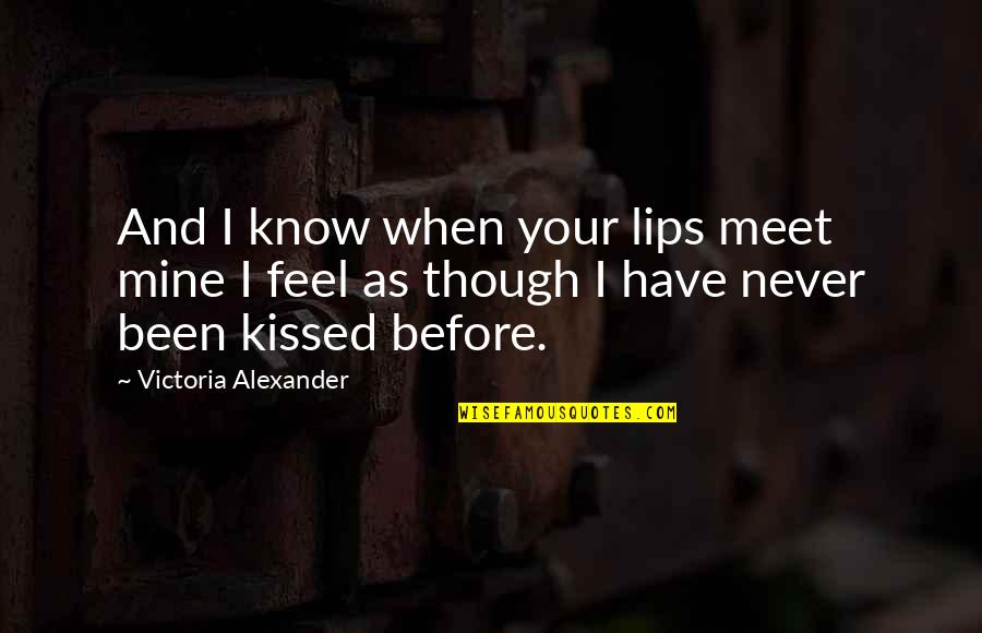 Love As Though Quotes By Victoria Alexander: And I know when your lips meet mine