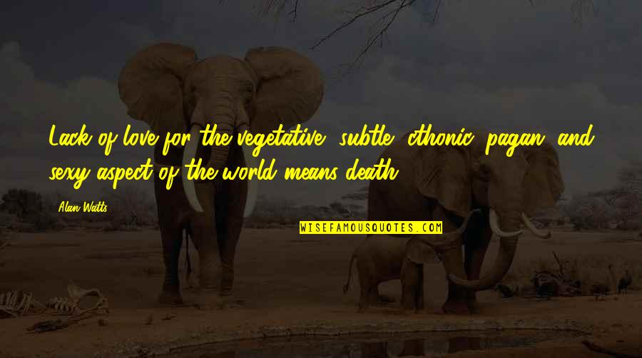 Love Aspect Quotes By Alan Watts: Lack of love for the vegetative, subtle, cthonic,