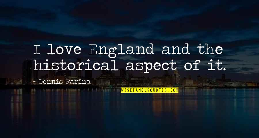 Love Aspect Quotes By Dennis Farina: I love England and the historical aspect of