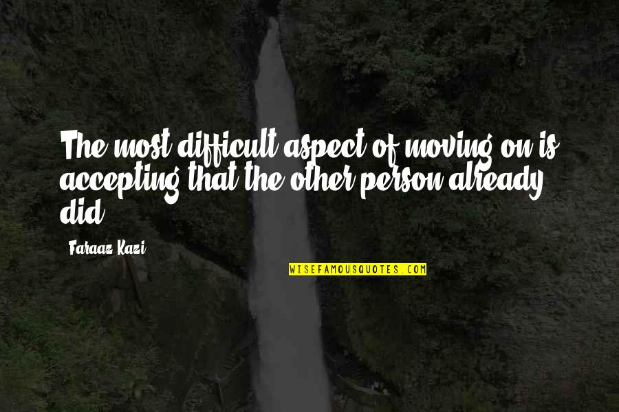Love Aspect Quotes By Faraaz Kazi: The most difficult aspect of moving on is