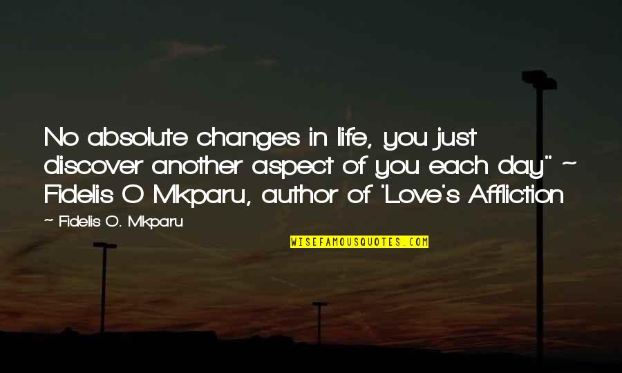 Love Aspect Quotes By Fidelis O. Mkparu: No absolute changes in life, you just discover