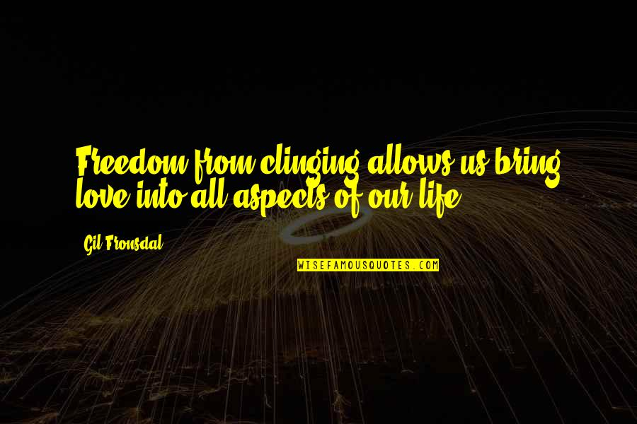 Love Aspect Quotes By Gil Fronsdal: Freedom from clinging allows us bring love into