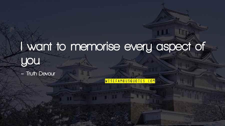Love Aspect Quotes By Truth Devour: I want to memorise every aspect of you.