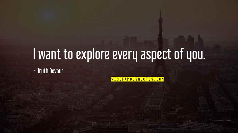 Love Aspect Quotes By Truth Devour: I want to explore every aspect of you.