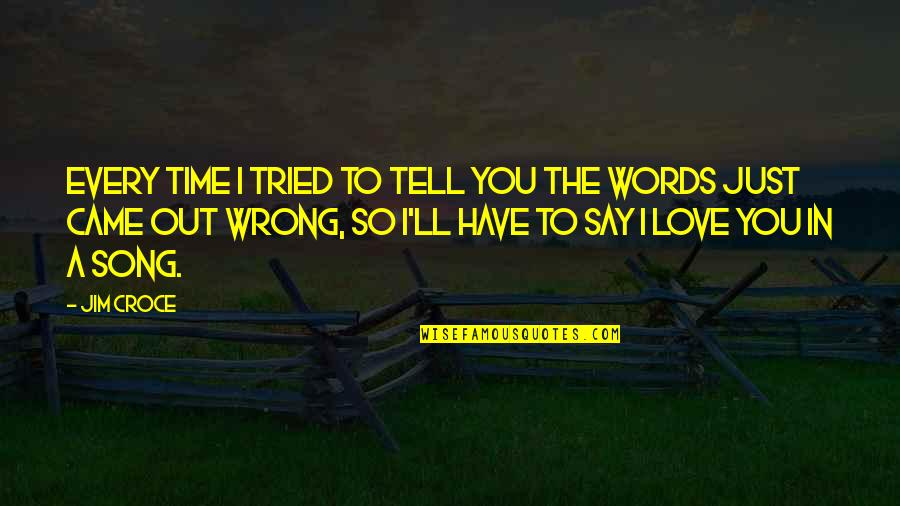 Love At A Wrong Time Quotes By Jim Croce: Every time I tried to tell you the