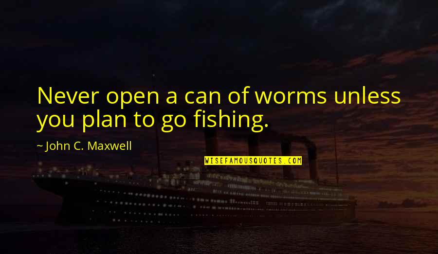 Love At A Wrong Time Quotes By John C. Maxwell: Never open a can of worms unless you