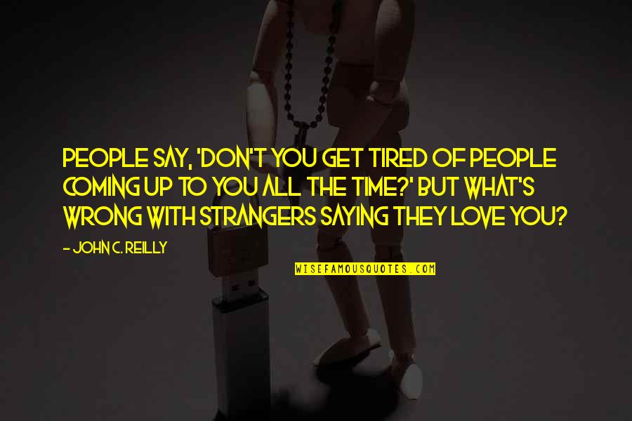 Love At A Wrong Time Quotes By John C. Reilly: People say, 'Don't you get tired of people