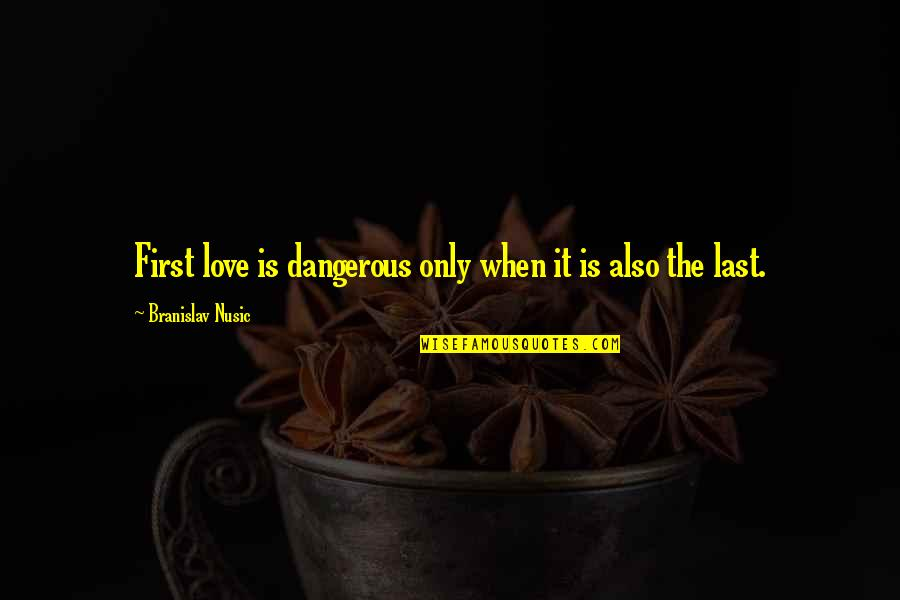 Love At First Sight Quotes By Branislav Nusic: First love is dangerous only when it is