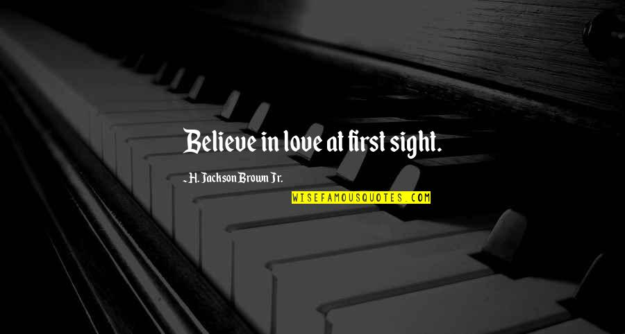 Love At First Sight Quotes By H. Jackson Brown Jr.: Believe in love at first sight.