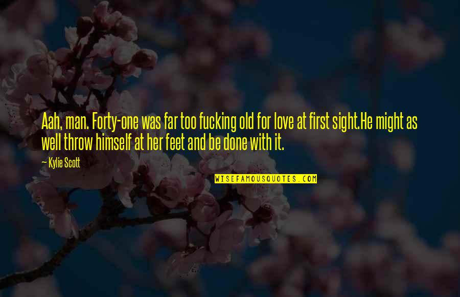 Love At First Sight Quotes By Kylie Scott: Aah, man. Forty-one was far too fucking old
