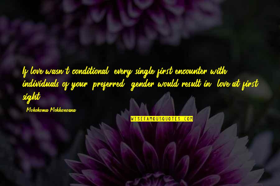 Love At First Sight Quotes By Mokokoma Mokhonoana: If love wasn't conditional, every single first encounter